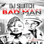 DJ Switch – Bad Man ft Patoranking