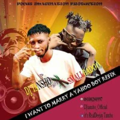 DJ Tansho X Small Badoo – I Want To Marry A Yahoo Boy