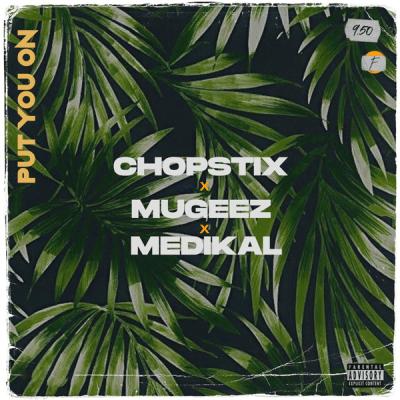 Chopstix ft. Mugeez & Medikal – Put You On